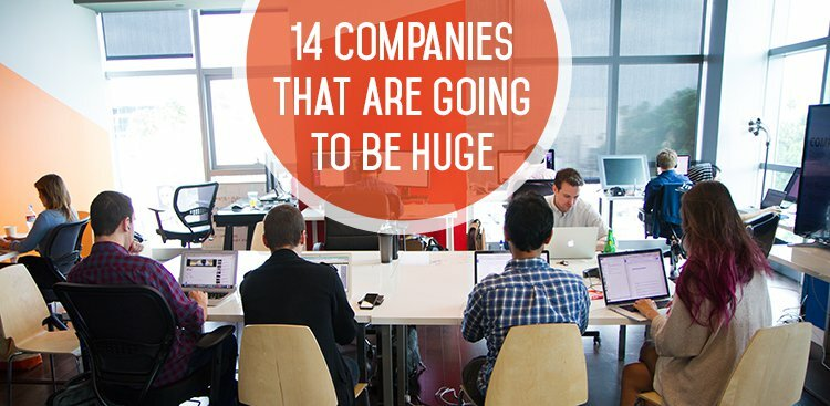 14 Companies That Are Going to Be Huge (So Why Not Join Them Now?)